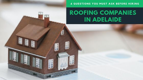 4 Questions You Must Ask Before Hiring Roofing Companies In Adelaide
